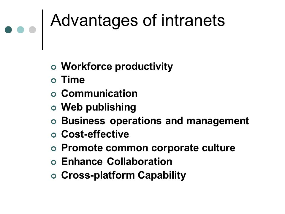 Advantages of intranets Workforce productivity Time Communication Web publishing Business operations and management Cost-effective Promote common corp