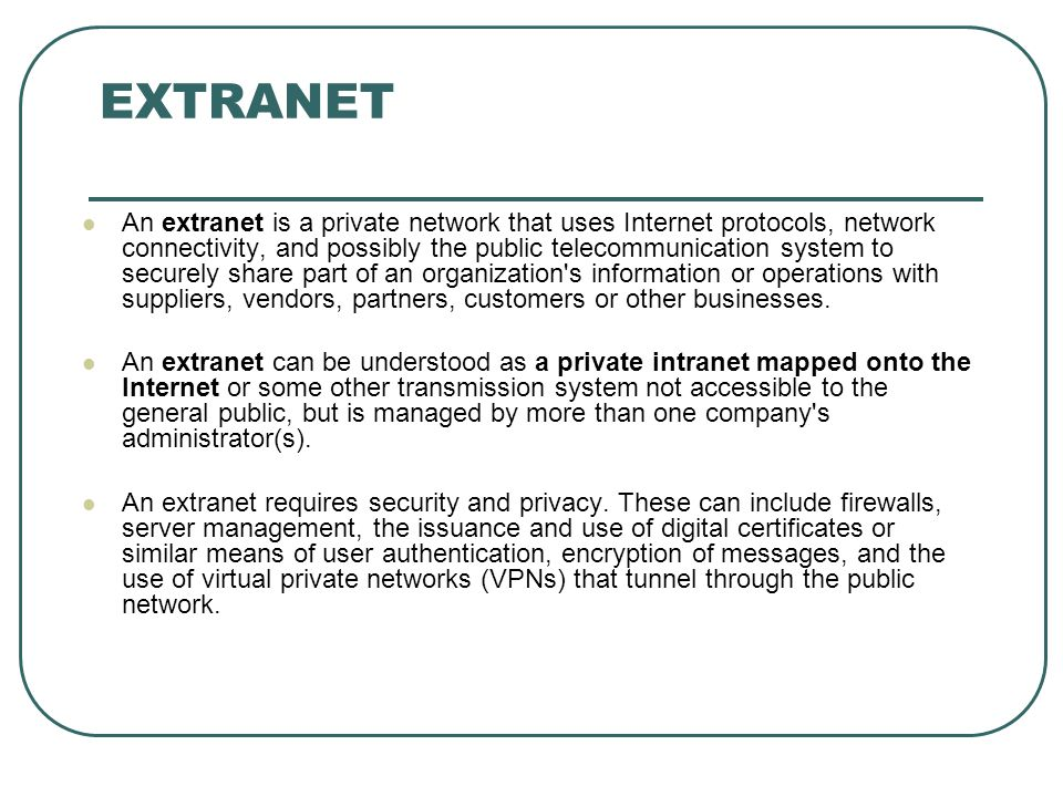 EXTRANET An extranet is a private network that uses Internet protocols, network connectivity, and possibly the public telecommunication system to securely share part of an organization s information or operations with suppliers, vendors, partners, customers or other businesses.