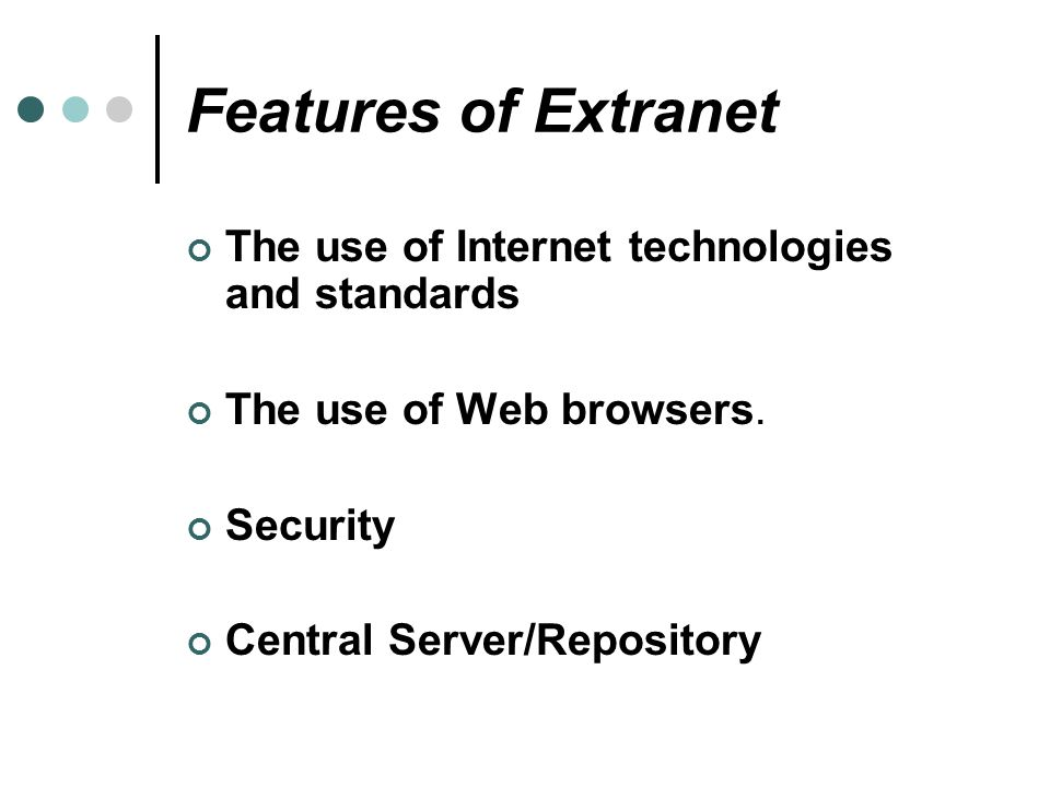 Features of Extranet The use of Internet technologies and standards The use of Web browsers. Security Central Server/Repository