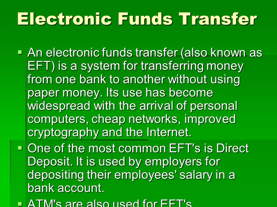 Electronic Funds Transfer  An electronic funds transfer (also known as EFT) is a system for transferring money from one bank to another without using paper money.