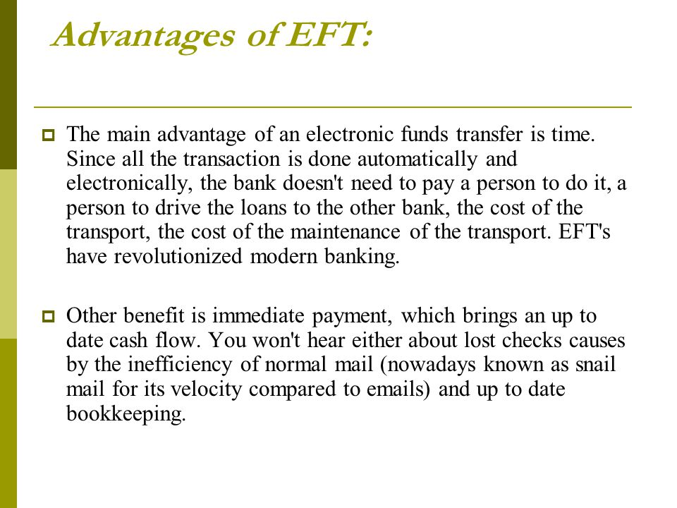 Advantages of EFT:  The main advantage of an electronic funds transfer is time. Since all the transaction is done automatically and electronically, t
