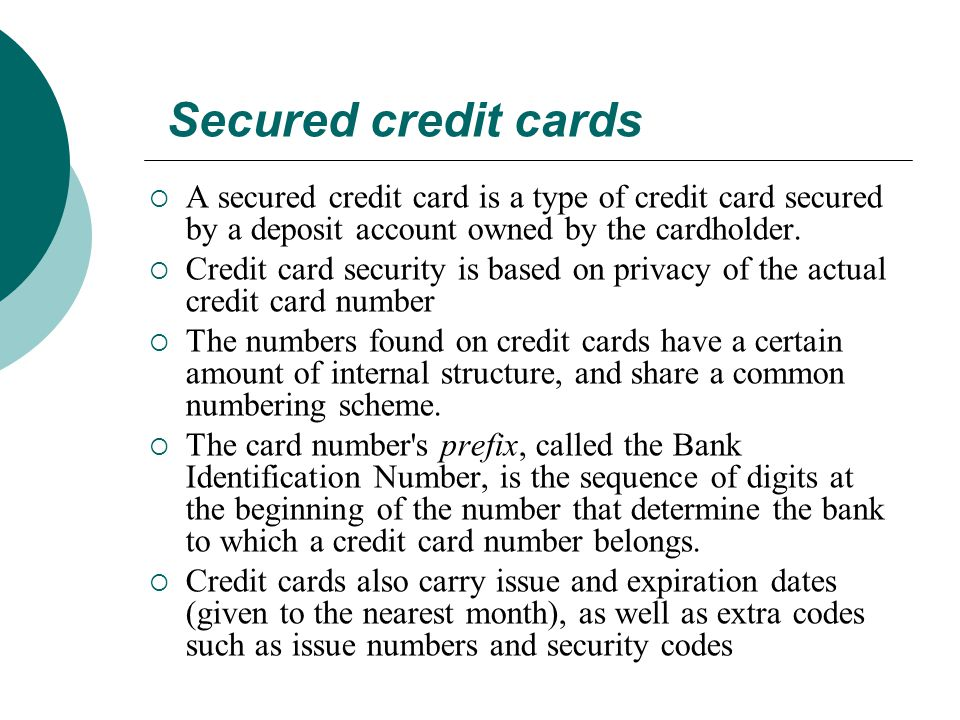 Secured credit cards  A secured credit card is a type of credit card secured by a deposit account owned by the cardholder.  Credit card security is