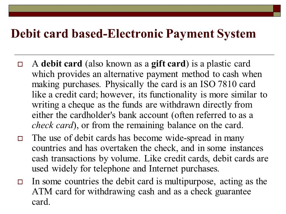 Debit card based-Electronic Payment System  A debit card (also known as a gift card) is a plastic card which provides an alternative payment method to cash when making purchases.