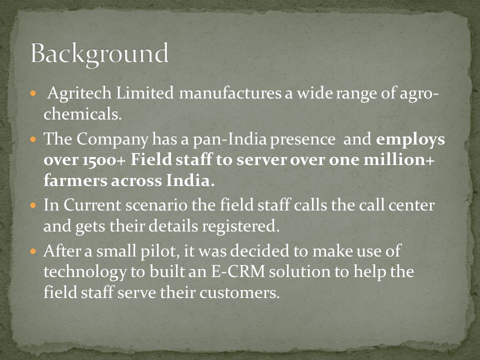 Agritech Limited manufactures a wide range of agro- chemicals.