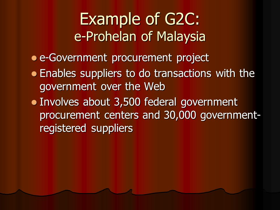 Example of G2C: e-Prohelan of Malaysia e-Government procurement project e-Government procurement project Enables suppliers to do transactions with the government over the Web Enables suppliers to do transactions with the government over the Web Involves about 3,500 federal government procurement centers and 30,000 government- registered suppliers Involves about 3,500 federal government procurement centers and 30,000 government- registered suppliers