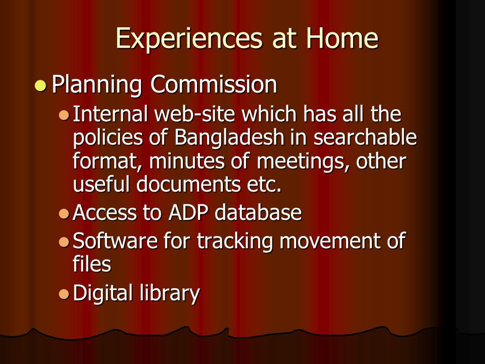 Experiences at Home Planning Commission Planning Commission Internal web-site which has all the policies of Bangladesh in searchable format, minutes of meetings, other useful documents etc.