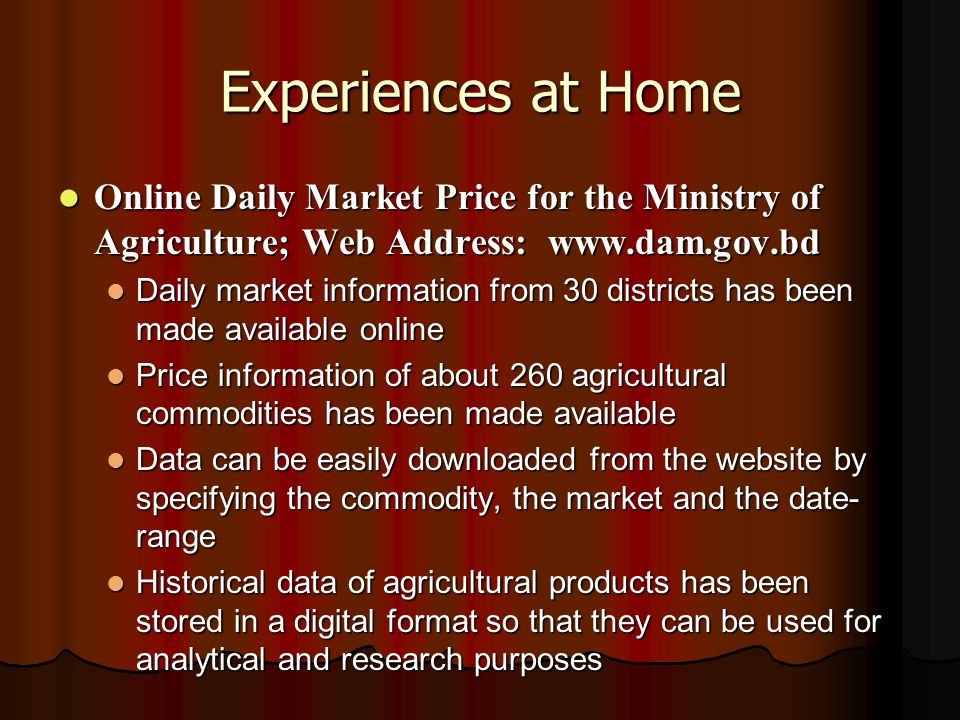 Experiences at Home Online Daily Market Price for the Ministry of Agriculture; Web Address: www.dam.gov.bd Online Daily Market Price for the Ministry of Agriculture; Web Address: www.dam.gov.bd Daily market information from 30 districts has been made available online Daily market information from 30 districts has been made available online Price information of about 260 agricultural commodities has been made available Price information of about 260 agricultural commodities has been made available Data can be easily downloaded from the website by specifying the commodity, the market and the date- range Data can be easily downloaded from the website by specifying the commodity, the market and the date- range Historical data of agricultural products has been stored in a digital format so that they can be used for analytical and research purposes Historical data of agricultural products has been stored in a digital format so that they can be used for analytical and research purposes