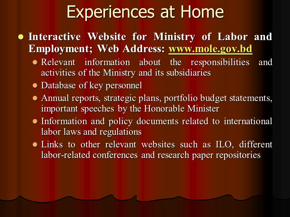 Experiences at Home Interactive Website for Ministry of Labor and Employment; Web Address: www.mole.gov.bd Interactive Website for Ministry of Labor and Employment; Web Address: www.mole.gov.bdwww.mole.gov.bd Relevant information about the responsibilities and activities of the Ministry and its subsidiaries Relevant information about the responsibilities and activities of the Ministry and its subsidiaries Database of key personnel Database of key personnel Annual reports, strategic plans, portfolio budget statements, important speeches by the Honorable Minister Annual reports, strategic plans, portfolio budget statements, important speeches by the Honorable Minister Information and policy documents related to international labor laws and regulations Information and policy documents related to international labor laws and regulations Links to other relevant websites such as ILO, different labor-related conferences and research paper repositories Links to other relevant websites such as ILO, different labor-related conferences and research paper repositories