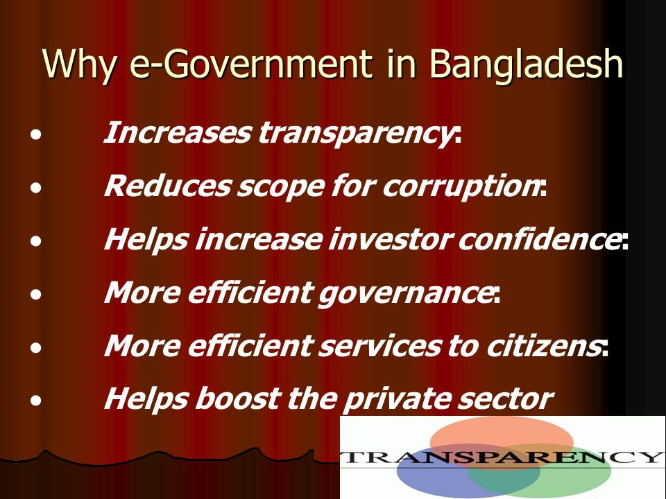 Why e-Government in Bangladesh  Increases transparency:  Reduces scope for corruption:  Helps increase investor confidence:  More efficient governance:  More efficient services to citizens:  Helps boost the private sector