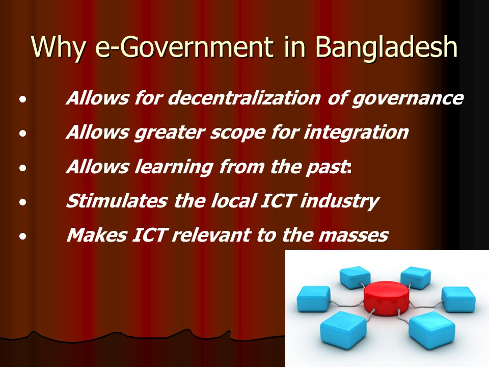 Why e-Government in Bangladesh  Allows for decentralization of governance  Allows greater scope for integration  Allows learning from the past:  Stimulates the local ICT industry  Makes ICT relevant to the masses