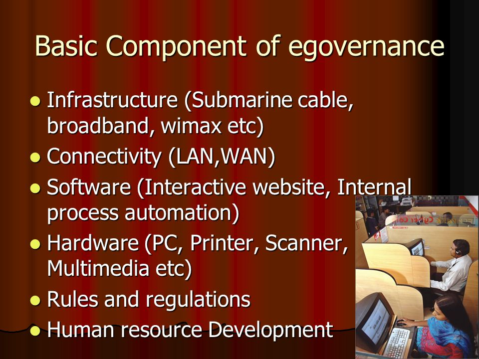 Basic Component of egovernance Infrastructure (Submarine cable, broadband, wimax etc) Infrastructure (Submarine cable, broadband, wimax etc) Connectivity (LAN,WAN) Connectivity (LAN,WAN) Software (Interactive website, Internal process automation) Software (Interactive website, Internal process automation) Hardware (PC, Printer, Scanner, Multimedia etc) Hardware (PC, Printer, Scanner, Multimedia etc) Rules and regulations Rules and regulations Human resource Development Human resource Development