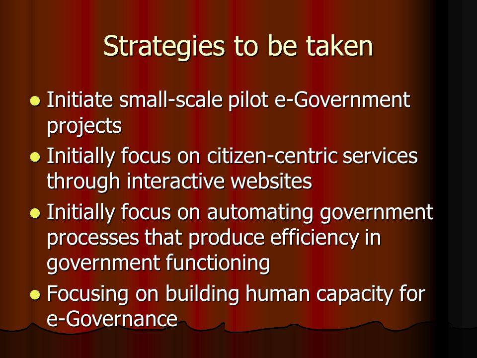 Strategies to be taken Initiate small-scale pilot e-Government projects Initiate small-scale pilot e-Government projects Initially focus on citizen-centric services through interactive websites Initially focus on citizen-centric services through interactive websites Initially focus on automating government processes that produce efficiency in government functioning Initially focus on automating government processes that produce efficiency in government functioning Focusing on building human capacity for e-Governance Focusing on building human capacity for e-Governance