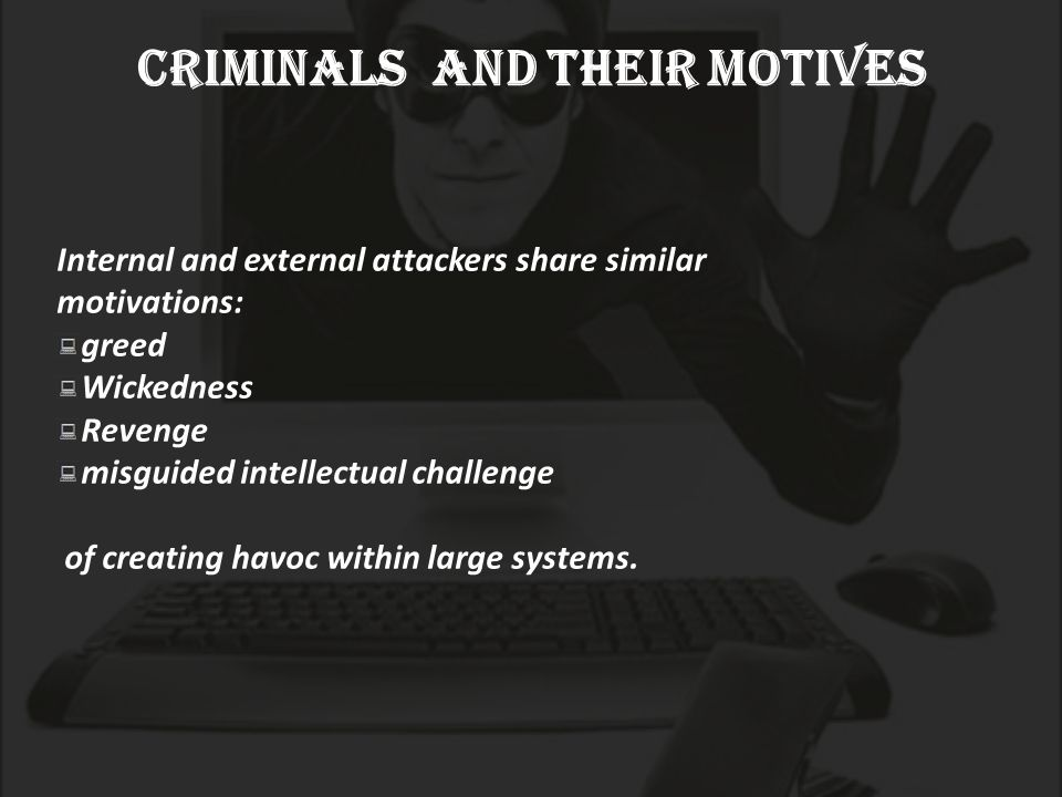 criminals and their motives Internal and external attackers share similar motivations: greed Wickedness Revenge misguided intellectual challenge of creating havoc within large systems.