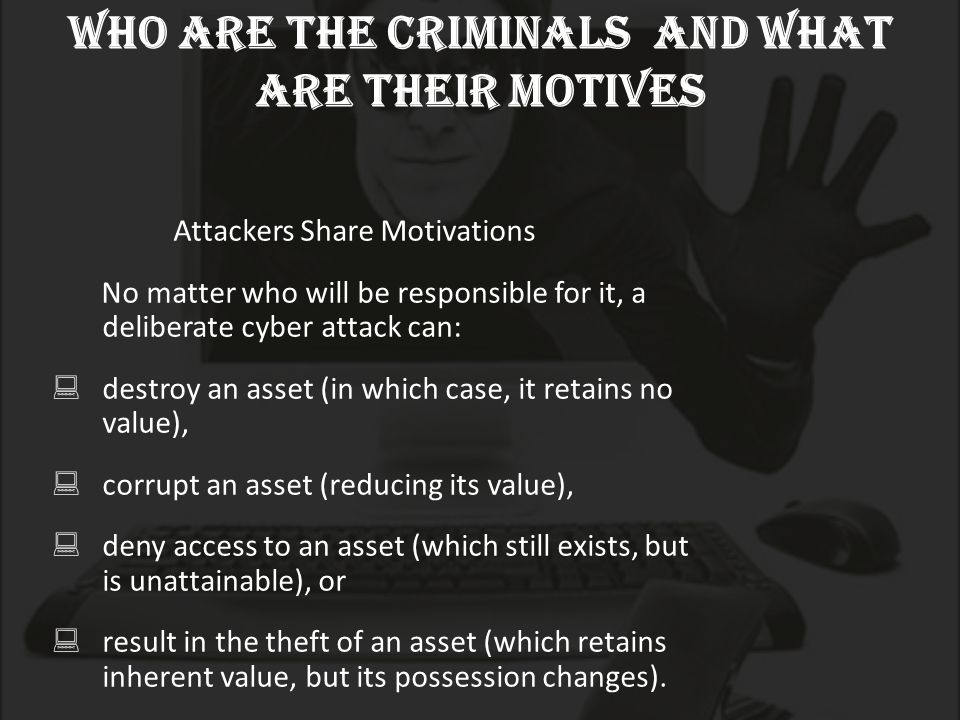 who are the criminals and what are their motives Attackers Share Motivations No matter who will be responsible for it, a deliberate cyber attack can:  destroy an asset (in which case, it retains no value),  corrupt an asset (reducing its value),  deny access to an asset (which still exists, but is unattainable), or  result in the theft of an asset (which retains inherent value, but its possession changes).