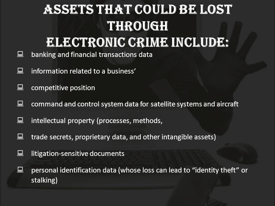 Assets that could be lost through electronic crime include:  banking and financial transactions data  information related to a business'  competitive position  command and control system data for satellite systems and aircraft  intellectual property (processes, methods,  trade secrets, proprietary data, and other intangible assets)  litigation-sensitive documents  personal identification data (whose loss can lead to identity theft or stalking)