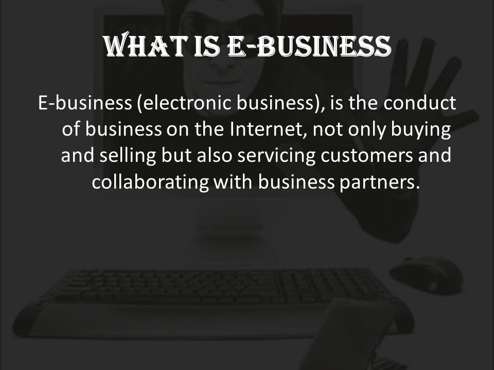What is E-Business E-business (electronic business), is the conduct of business on the Internet, not only buying and selling but also servicing customers and collaborating with business partners.