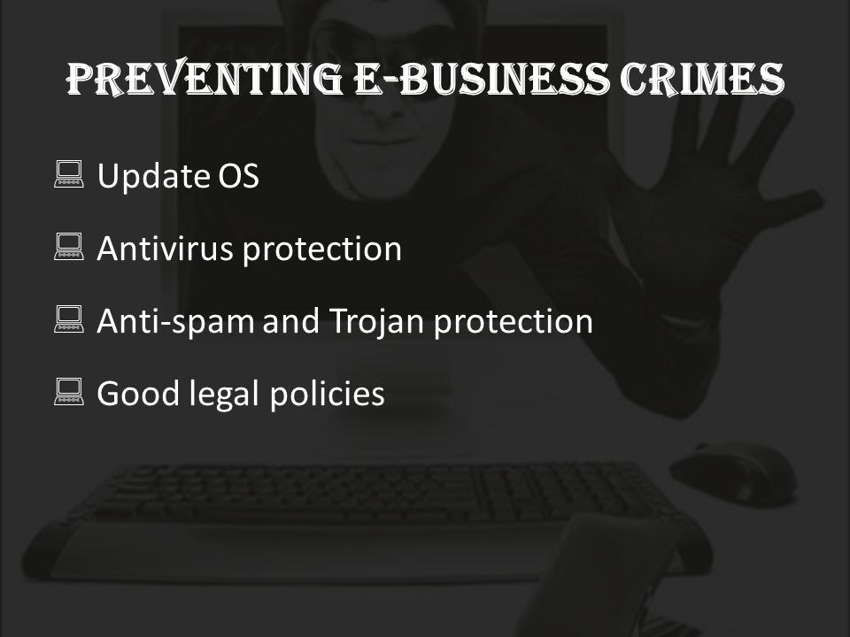  Update OS  Antivirus protection  Anti-spam and Trojan protection  Good legal policies Preventing E-business crimes