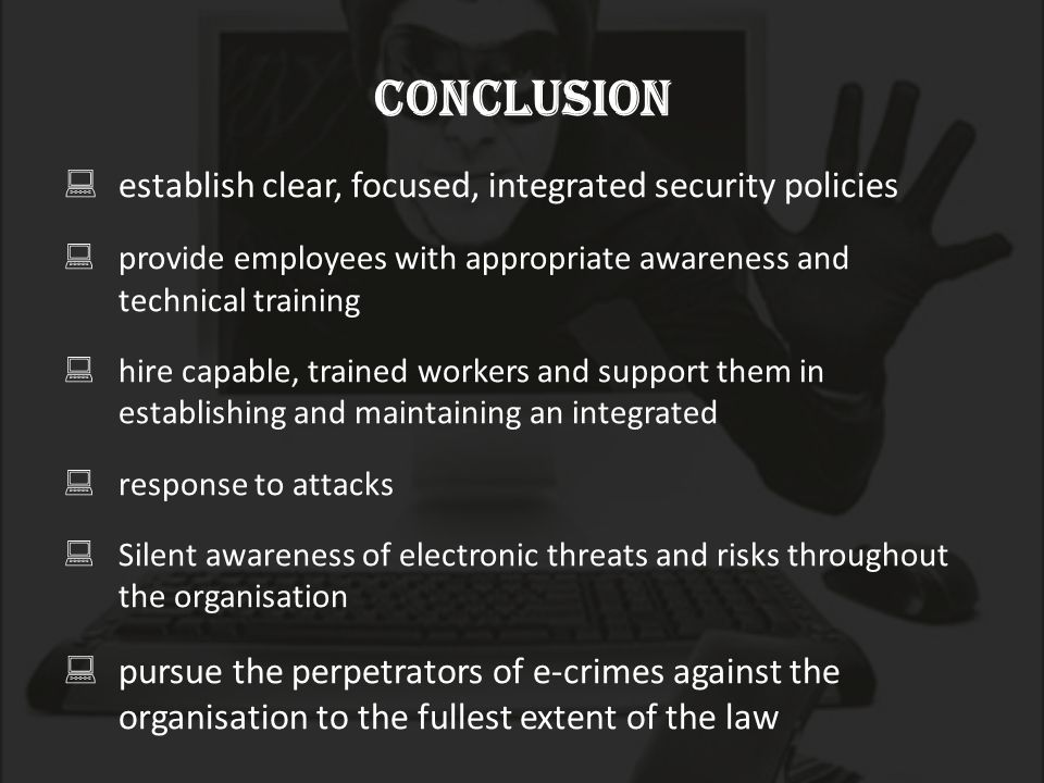 Conclusion  establish clear, focused, integrated security policies  provide employees with appropriate awareness and technical training  hire capable, trained workers and support them in establishing and maintaining an integrated  response to attacks  Silent awareness of electronic threats and risks throughout the organisation  pursue the perpetrators of e-crimes against the organisation to the fullest extent of the law