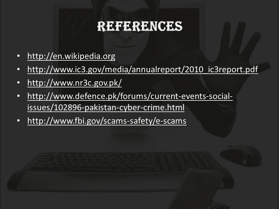 references http://en.wikipedia.org http://www.ic3.gov/media/annualreport/2010_ic3report.pdf http://www.nr3c.gov.pk/ http://www.defence.pk/forums/current-events-social- issues/102896-pakistan-cyber-crime.html http://www.fbi.gov/scams-safety/e-scams