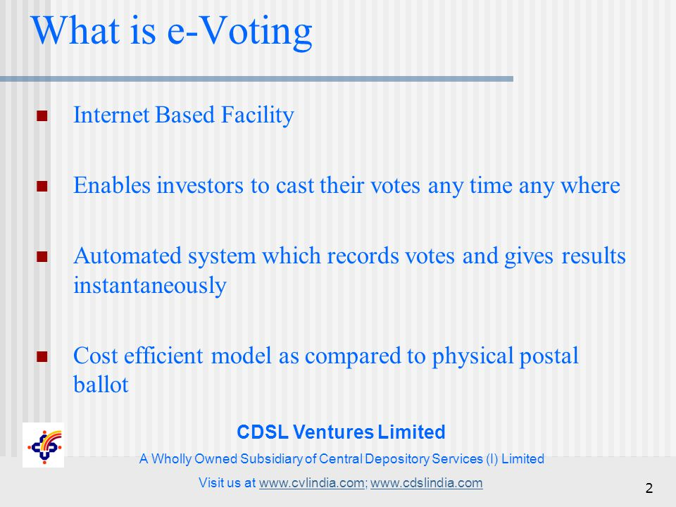CDSL Ventures Limited A Wholly Owned Subsidiary of Central Depository Services (I) Limited Visit us at www.cvlindia.com; www.cdslindia.comwww.cvlindia.comwww.cdslindia.com 2 What is e-Voting Internet Based Facility Enables investors to cast their votes any time any where Automated system which records votes and gives results instantaneously Cost efficient model as compared to physical postal ballot