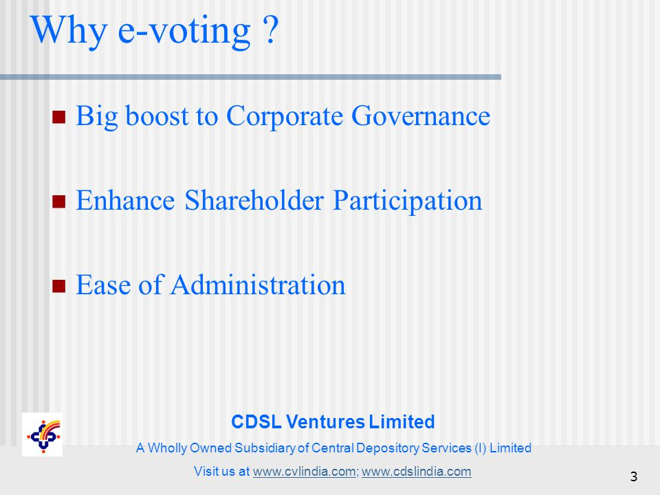 CDSL Ventures Limited A Wholly Owned Subsidiary of Central Depository Services (I) Limited Visit us at www.cvlindia.com; www.cdslindia.comwww.cvlindia.comwww.cdslindia.com 3 Why e-voting .