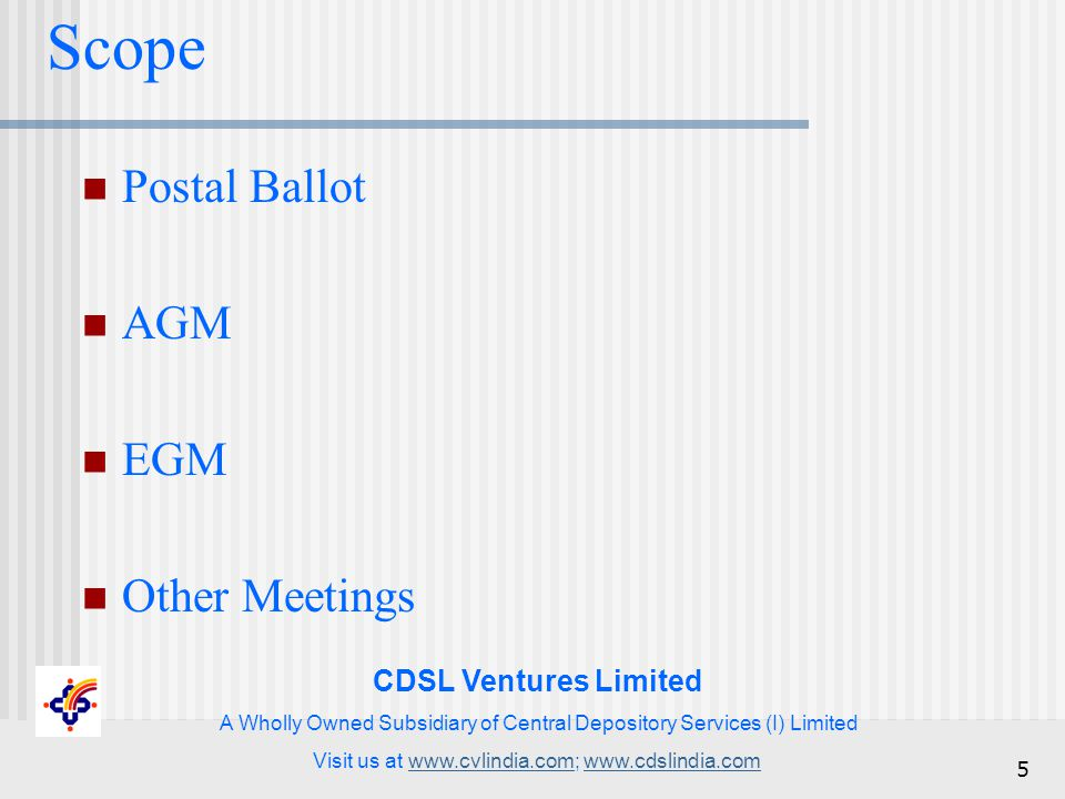CDSL Ventures Limited A Wholly Owned Subsidiary of Central Depository Services (I) Limited Visit us at www.cvlindia.com; www.cdslindia.comwww.cvlindia.comwww.cdslindia.com 5 Scope Postal Ballot AGM EGM Other Meetings