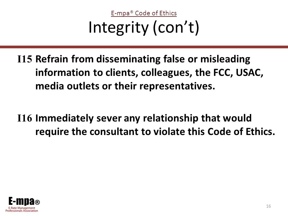 ® Integrity (con't) I15 Refrain from disseminating false or misleading information to clients, colleagues, the FCC, USAC, media outlets or their repre