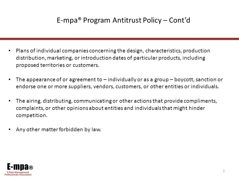 ® 2 E-mpa® Program Antitrust Policy – Cont'd Plans of individual companies concerning the design, characteristics, production distribution, marketing, or introduction dates of particular products, including proposed territories or customers.
