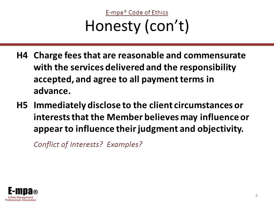 ® Honesty (con't) H4Charge fees that are reasonable and commensurate with the services delivered and the responsibility accepted, and agree to all payment terms in advance.