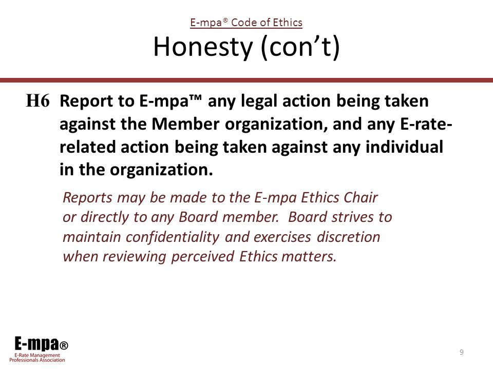 ® Honesty (con't) H6 Report to E-mpa™ any legal action being taken against the Member organization, and any E-rate- related action being taken against any individual in the organization.