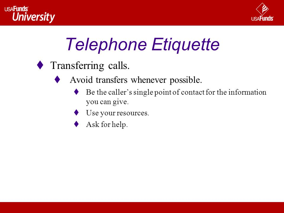 Telephone Etiquette  Transferring calls.  Avoid transfers whenever possible.  Be the caller's single point of contact for the information you can g