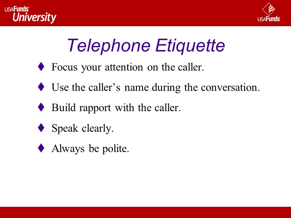 Telephone Etiquette  Focus your attention on the caller.  Use the caller's name during the conversation.  Build rapport with the caller.  Speak cl