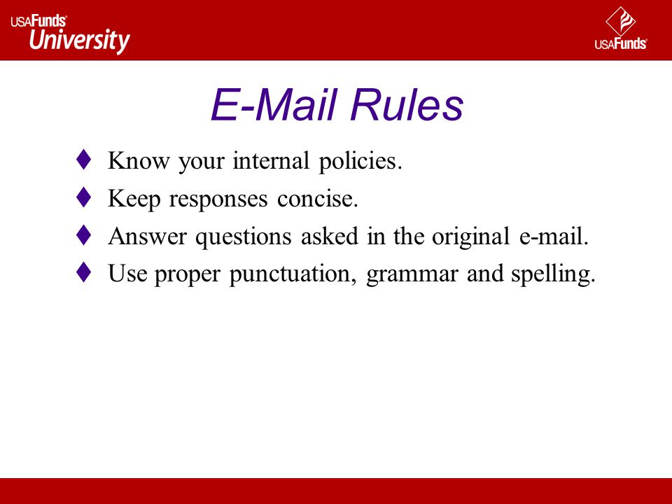 E-Mail Rules  Know your internal policies.  Keep responses concise.  Answer questions asked in the original e-mail.  Use proper punctuation, gramm
