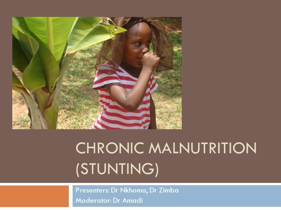 CHRONIC MALNUTRITION (STUNTING) Presenters: Dr Nkhoma, Dr Zimba Moderator: Dr Amadi