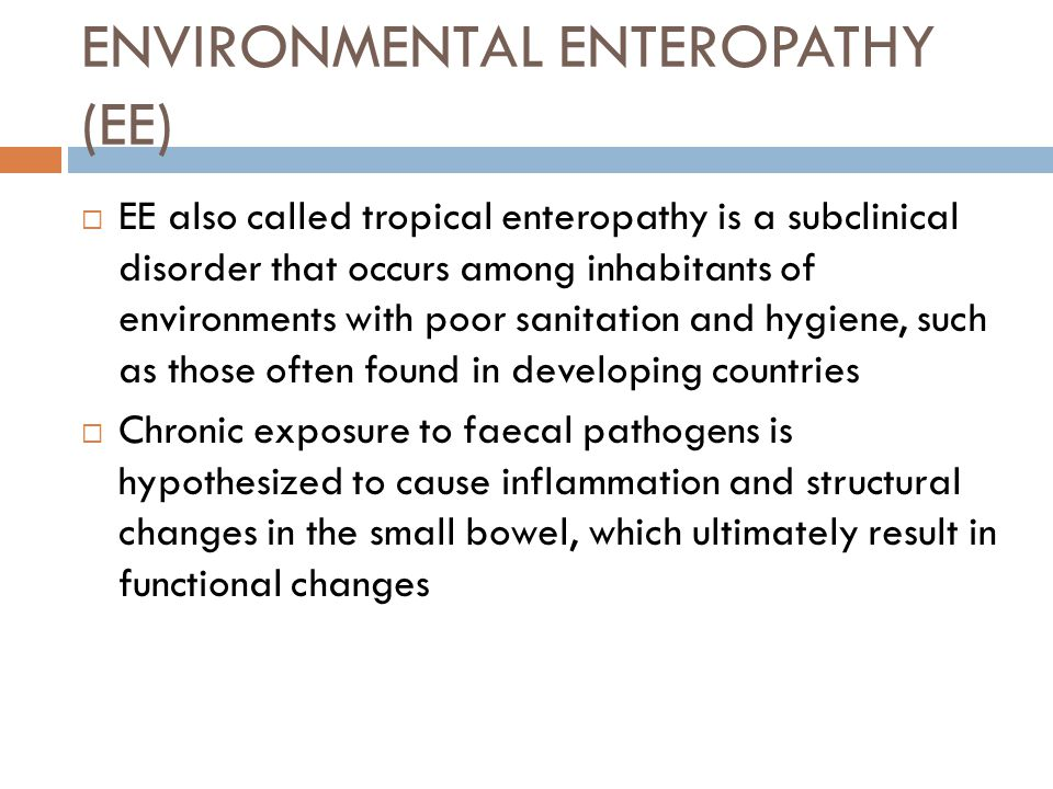 ENVIRONMENTAL ENTEROPATHY (EE)  EE also called tropical enteropathy is a subclinical disorder that occurs among inhabitants of environments with poor sanitation and hygiene, such as those often found in developing countries  Chronic exposure to faecal pathogens is hypothesized to cause inflammation and structural changes in the small bowel, which ultimately result in functional changes