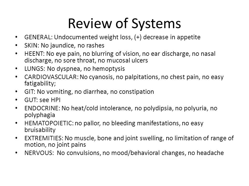Review of Systems GENERAL: Undocumented weight loss, (+) decrease in appetite SKIN: No jaundice, no rashes HEENT: No eye pain, no blurring of vision,