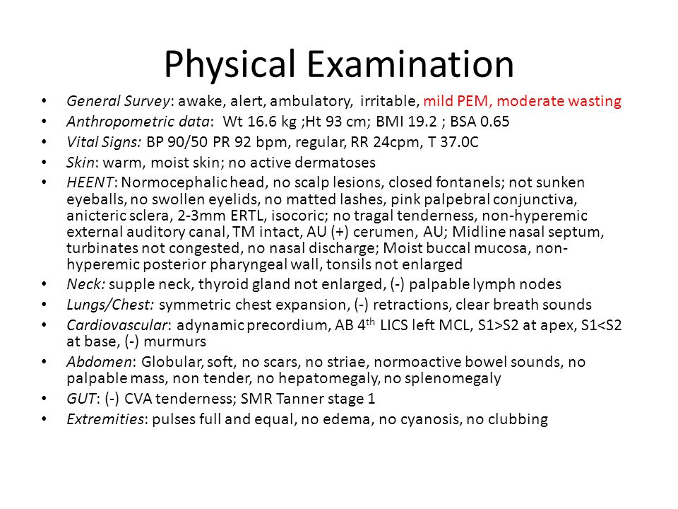 Physical Examination General Survey: awake, alert, ambulatory, irritable, mild PEM, moderate wasting Anthropometric data: Wt 16.6 kg ;Ht 93 cm; BMI 19