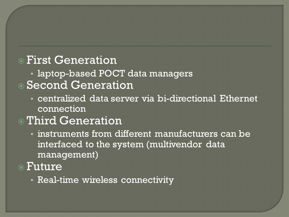  First Generation laptop-based POCT data managers  Second Generation centralized data server via bi-directional Ethernet connection  Third Generati
