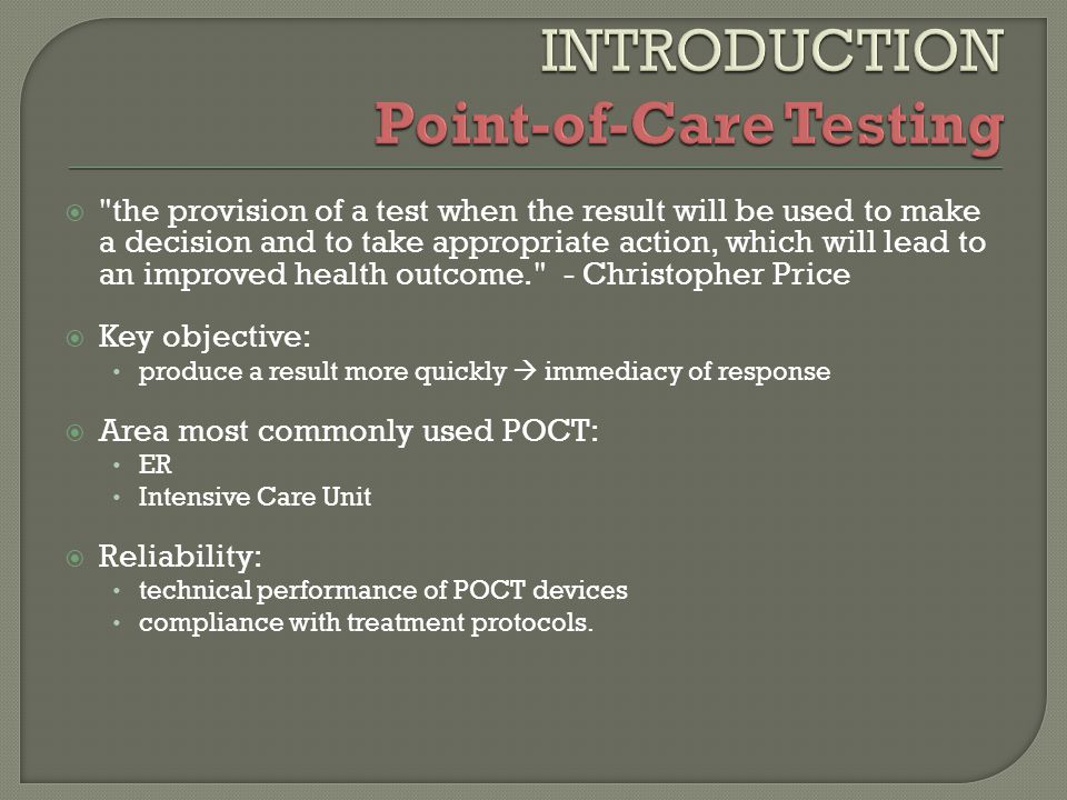  the provision of a test when the result will be used to make a decision and to take appropriate action, which will lead to an improved health outcome. - Christopher Price  Key objective: produce a result more quickly  immediacy of response  Area most commonly used POCT: ER Intensive Care Unit  Reliability: technical performance of POCT devices compliance with treatment protocols.