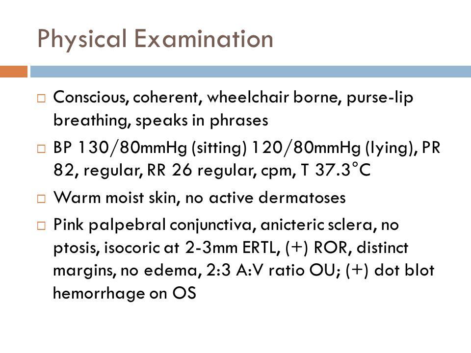 Physical Examination  Conscious, coherent, wheelchair borne, purse-lip breathing, speaks in phrases  BP 130/80mmHg (sitting) 120/80mmHg (lying), PR 82, regular, RR 26 regular, cpm, T 37.3°C  Warm moist skin, no active dermatoses  Pink palpebral conjunctiva, anicteric sclera, no ptosis, isocoric at 2-3mm ERTL, (+) ROR, distinct margins, no edema, 2:3 A:V ratio OU; (+) dot blot hemorrhage on OS