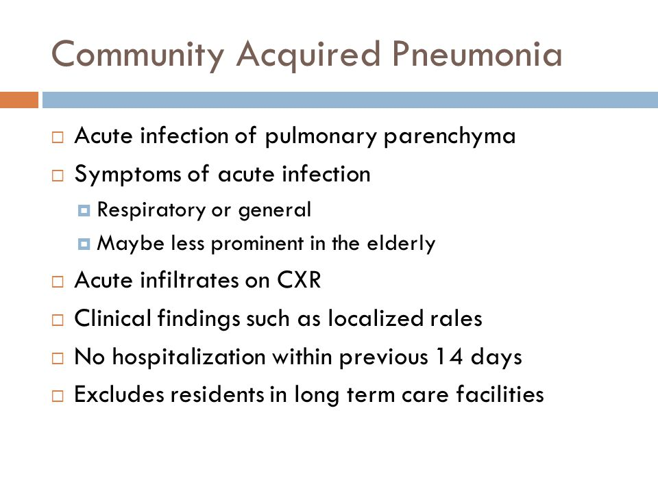 Community Acquired Pneumonia  Acute infection of pulmonary parenchyma  Symptoms of acute infection  Respiratory or general  Maybe less prominent in the elderly  Acute infiltrates on CXR  Clinical findings such as localized rales  No hospitalization within previous 14 days  Excludes residents in long term care facilities