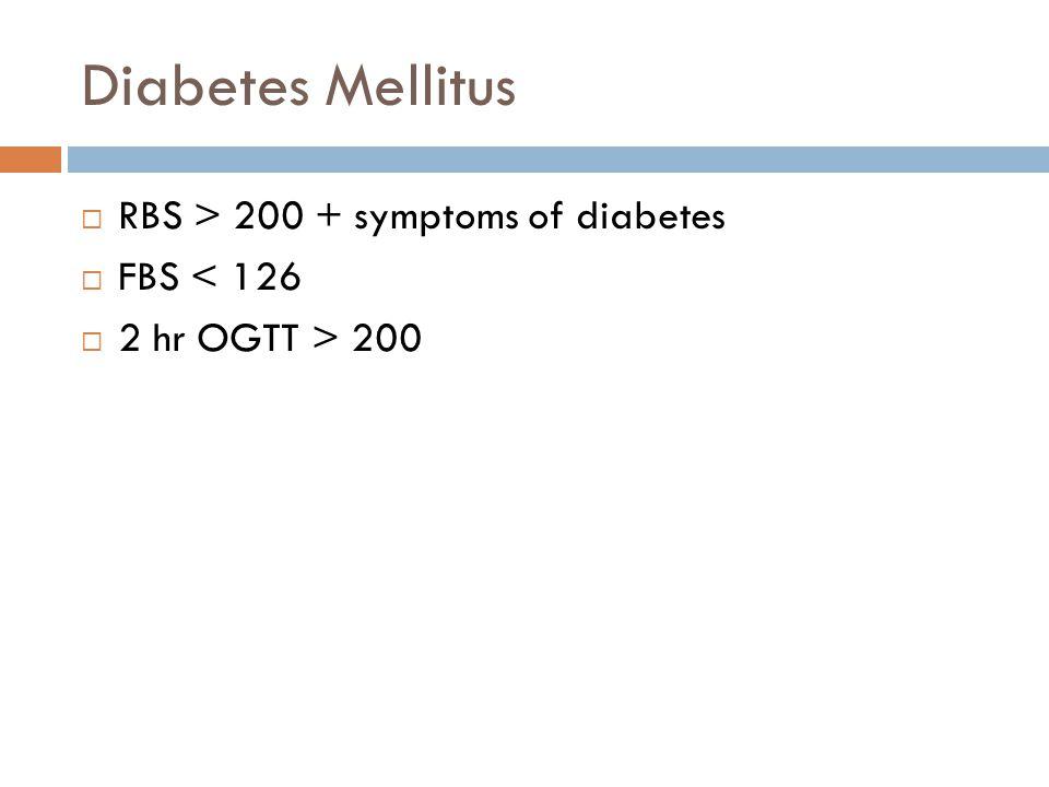 Diabetes Mellitus  RBS > 200 + symptoms of diabetes  FBS < 126  2 hr OGTT > 200
