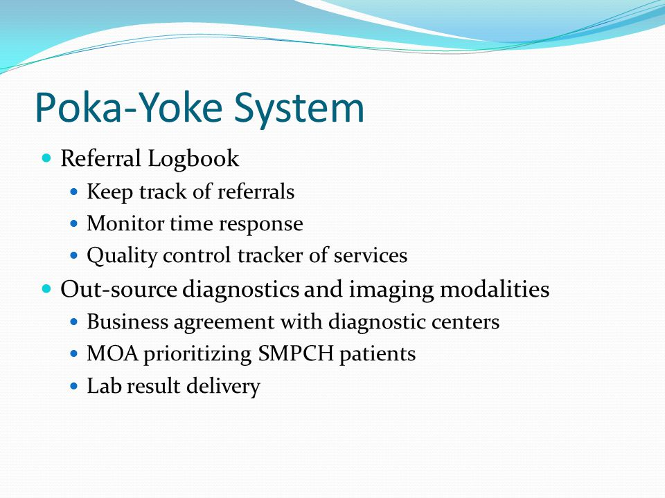 Poka-Yoke System Referral Logbook Keep track of referrals Monitor time response Quality control tracker of services Out-source diagnostics and imaging modalities Business agreement with diagnostic centers MOA prioritizing SMPCH patients Lab result delivery