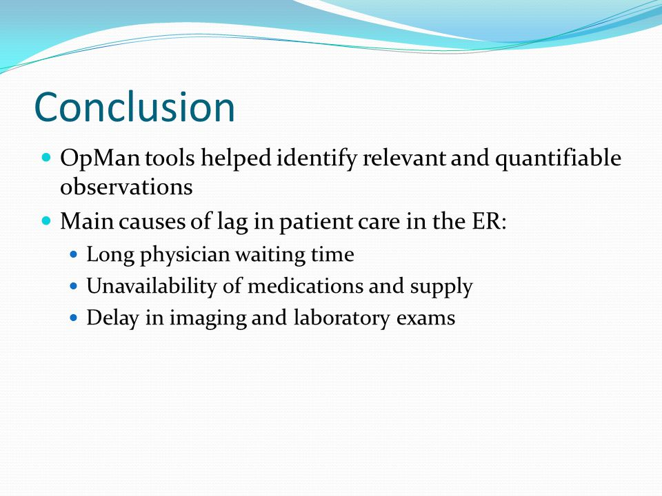 Conclusion OpMan tools helped identify relevant and quantifiable observations Main causes of lag in patient care in the ER: Long physician waiting time Unavailability of medications and supply Delay in imaging and laboratory exams