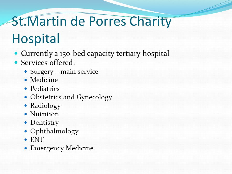 St.Martin de Porres Charity Hospital Currently a 150-bed capacity tertiary hospital Services offered: Surgery – main service Medicine Pediatrics Obstetrics and Gynecology Radiology Nutrition Dentistry Ophthalmology ENT Emergency Medicine