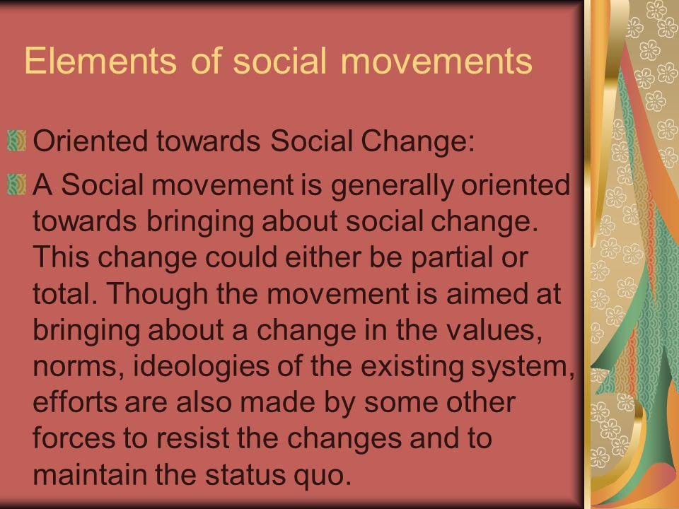 Elements of social movements Oriented towards Social Change: A Social movement is generally oriented towards bringing about social change. This change