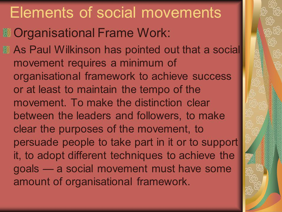 Elements of social movements Organisational Frame Work: As Paul Wilkinson has pointed out that a social movement requires a minimum of organisational