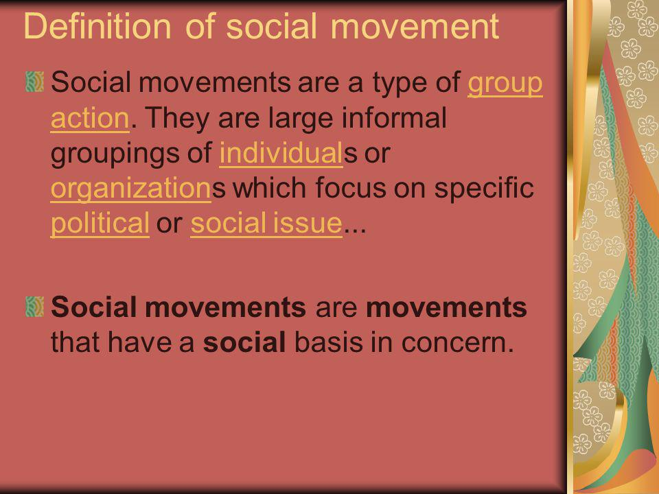 Definition of social movement Social movements are a type of group action. They are large informal groupings of individuals or organizations which foc
