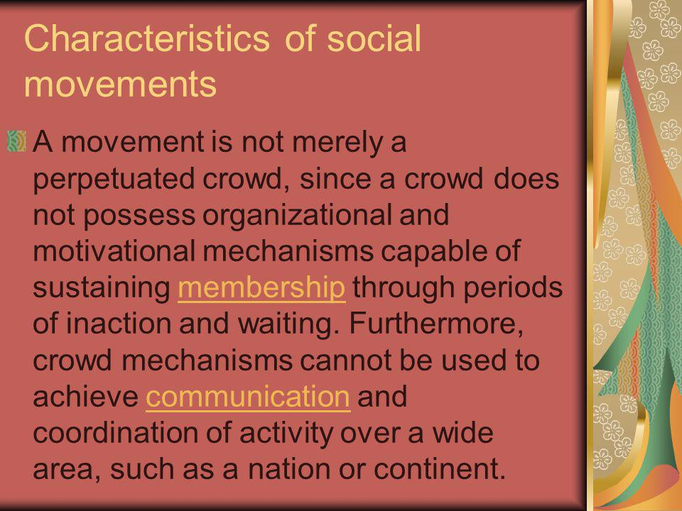 Characteristics of social movements A movement is not merely a perpetuated crowd, since a crowd does not possess organizational and motivational mechanisms capable of sustaining membership through periods of inaction and waiting.
