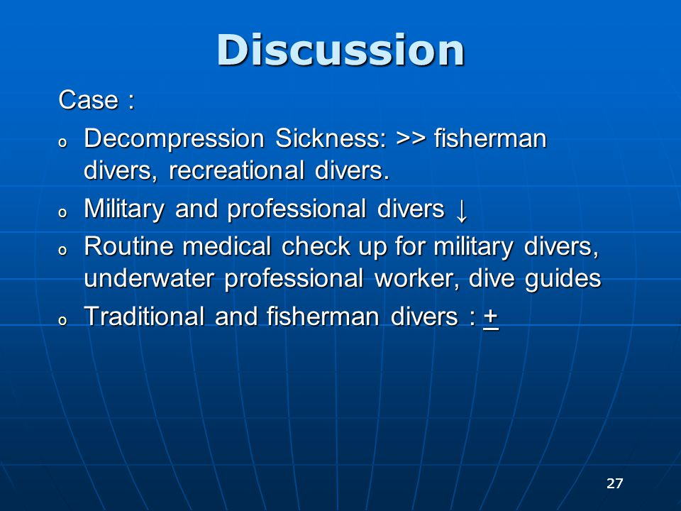 27 Discussion Case : o Decompression Sickness: >> fisherman divers, recreational divers. o Military and professional divers ↓ o Routine medical check
